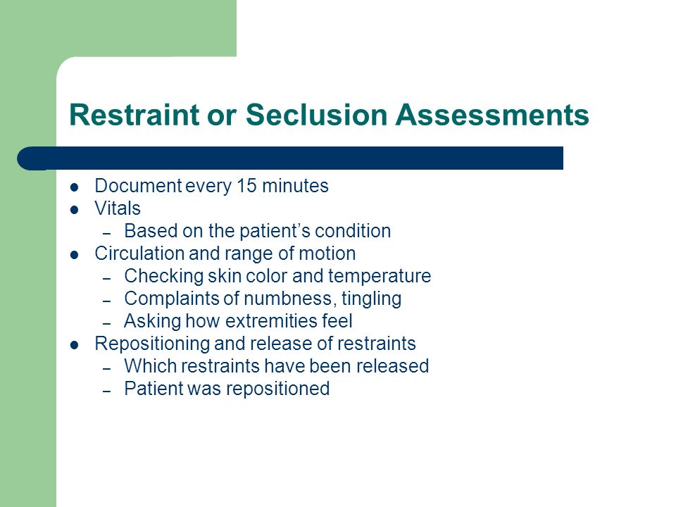 Restraint or Seclusion Assessments Document every 15 minutes Vitals – Based on the patients condition Circulation and range of motion – Checking skin