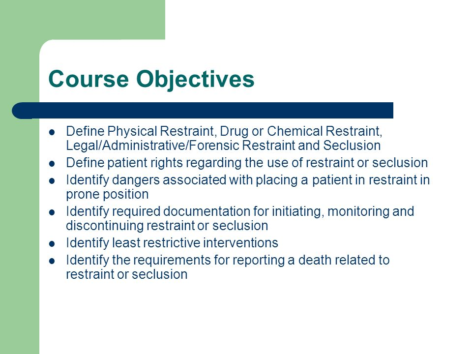 Course Objectives Define Physical Restraint, Drug or Chemical Restraint, Legal/Administrative/Forensic Restraint and Seclusion Define patient rights r