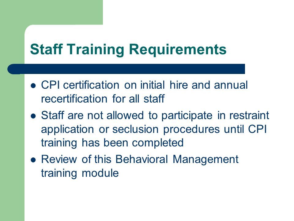 Staff Training Requirements CPI certification on initial hire and annual recertification for all staff Staff are not allowed to participate in restrai