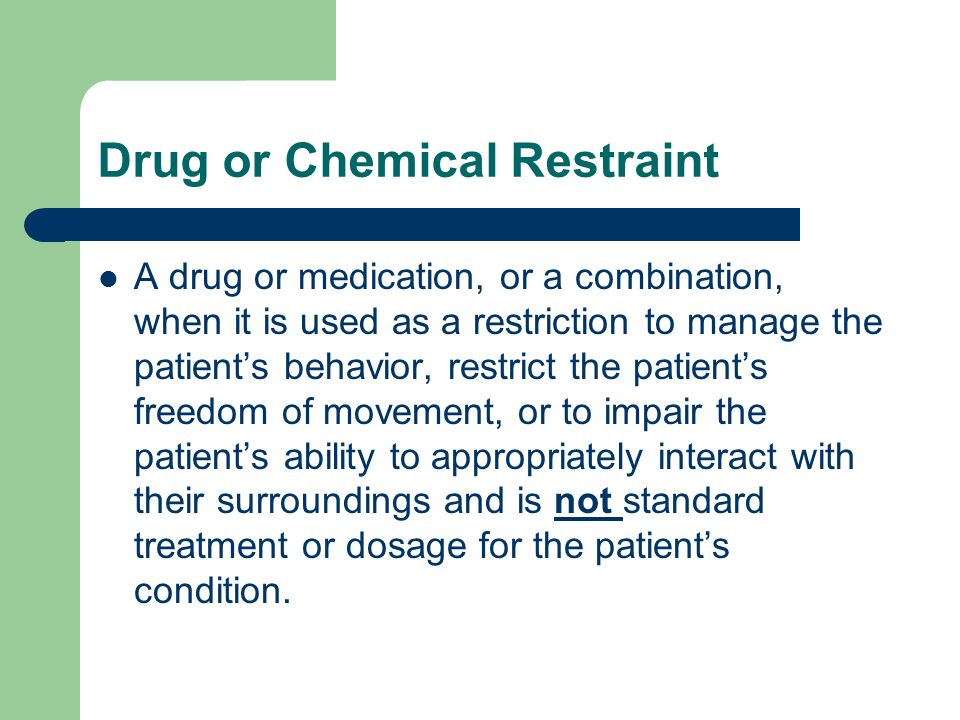 Drug or Chemical Restraint A drug or medication, or a combination, when it is used as a restriction to manage the patients behavior, restrict the pati