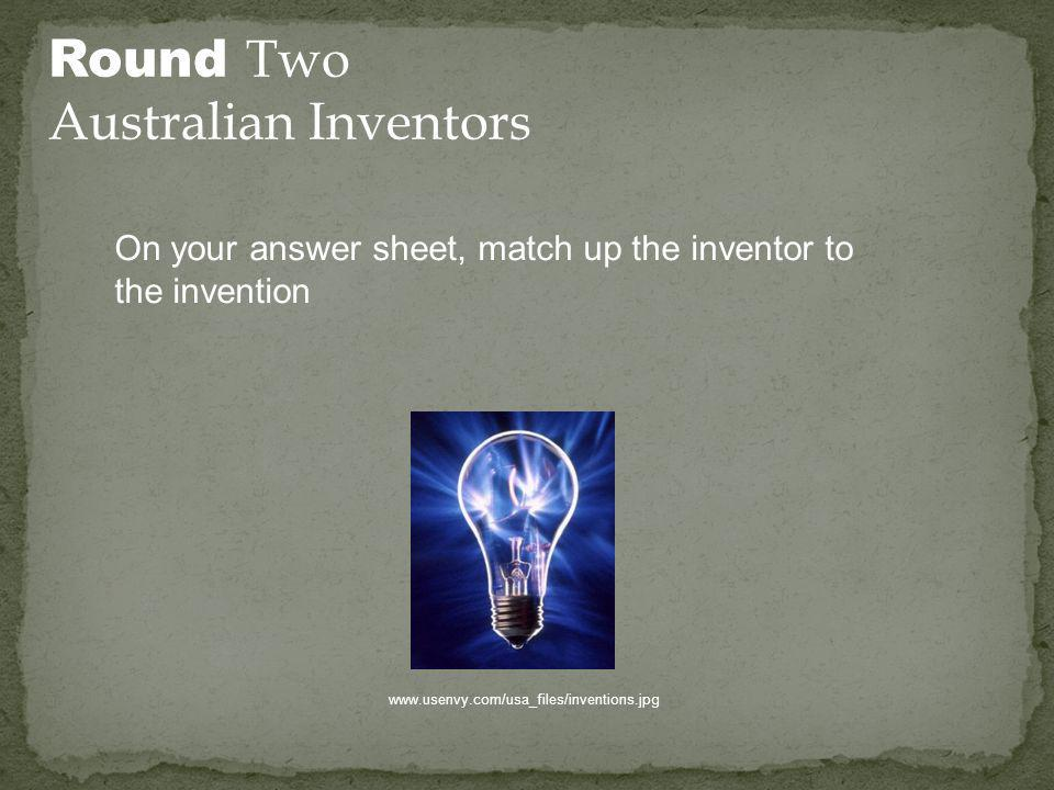 Round Two Australian Inventors On your answer sheet, match up the inventor to the invention