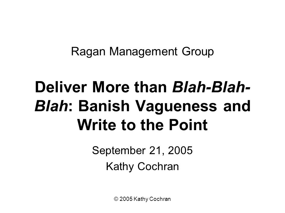 © 2005 Kathy Cochran Ragan Management Group Deliver More than Blah-Blah- Blah: Banish Vagueness and Write to the Point September 21, 2005 Kathy Cochran