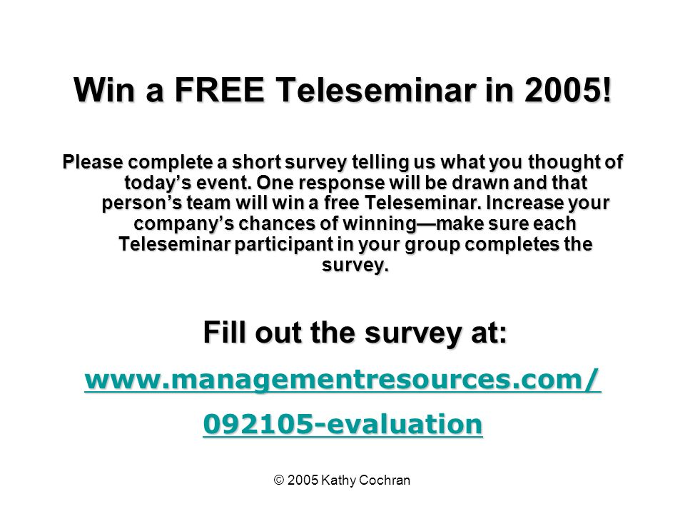 © 2005 Kathy Cochran Win a FREE Teleseminar in 2005! Please complete a short survey telling us what you thought of todays event. One response will be