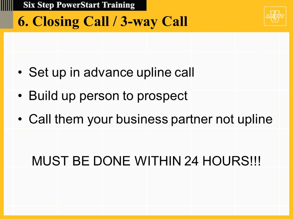6. Closing Call / 3-way Call Set up in advance upline call Build up person to prospect Call them your business partner not upline MUST BE DONE WITHIN