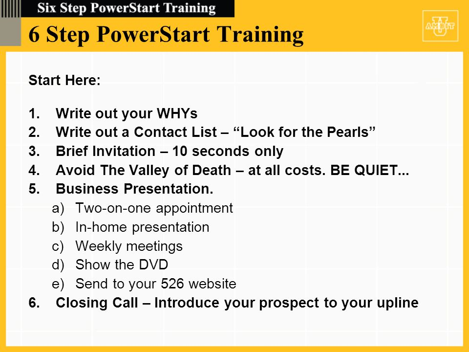 6 Step PowerStart Training Start Here: 1.Write out your WHYs 2.Write out a Contact List – Look for the Pearls 3.Brief Invitation – 10 seconds only 4.Avoid The Valley of Death – at all costs.