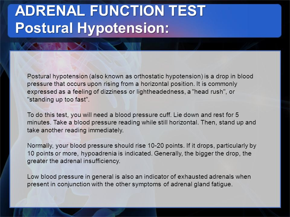 ADRENAL FUNCTION TEST Postural Hypotension: Postural hypotension (also known as orthostatic hypotension) is a drop in blood pressure that occurs upon