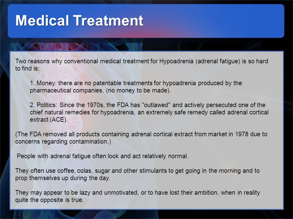 Medical Treatment Two reasons why conventional medical treatment for Hypoadrenia (adrenal fatigue) is so hard to find is: 1. Money: there are no paten