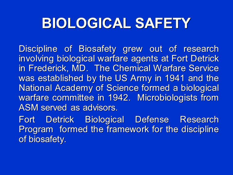 BIOLOGICAL SAFETY Discipline of Biosafety grew out of research involving biological warfare agents at Fort Detrick in Frederick, MD.