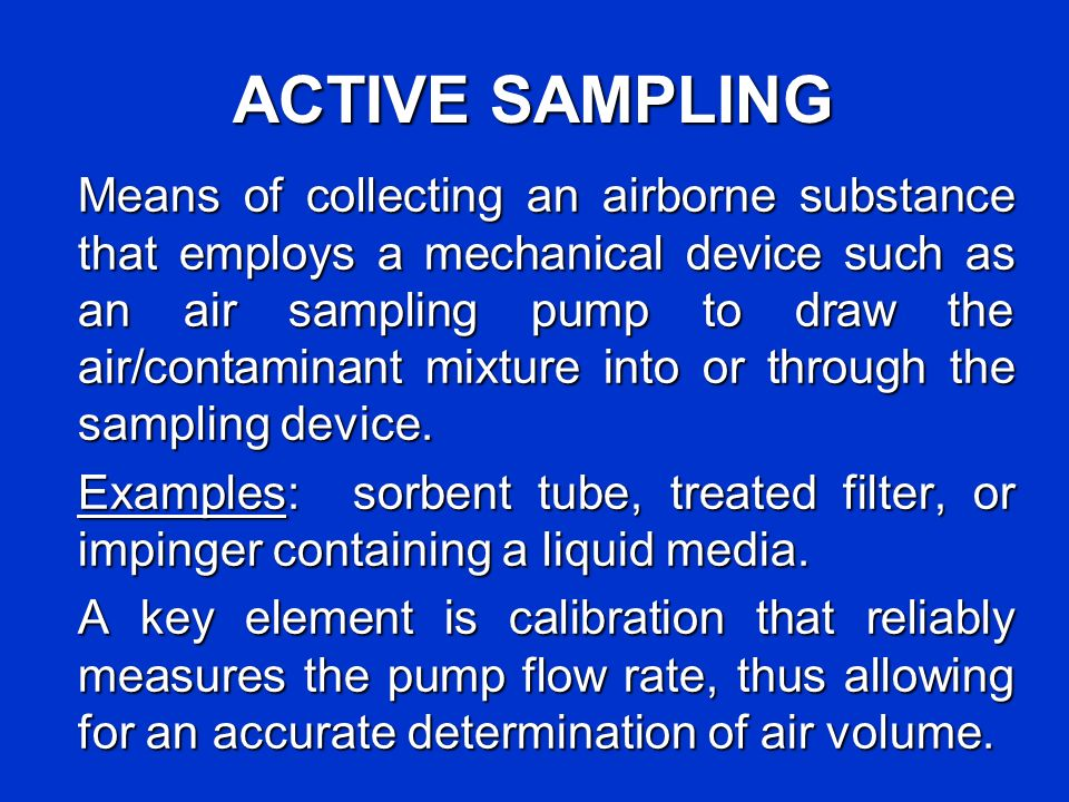 ACTIVE SAMPLING Means of collecting an airborne substance that employs a mechanical device such as an air sampling pump to draw the air/contaminant mi