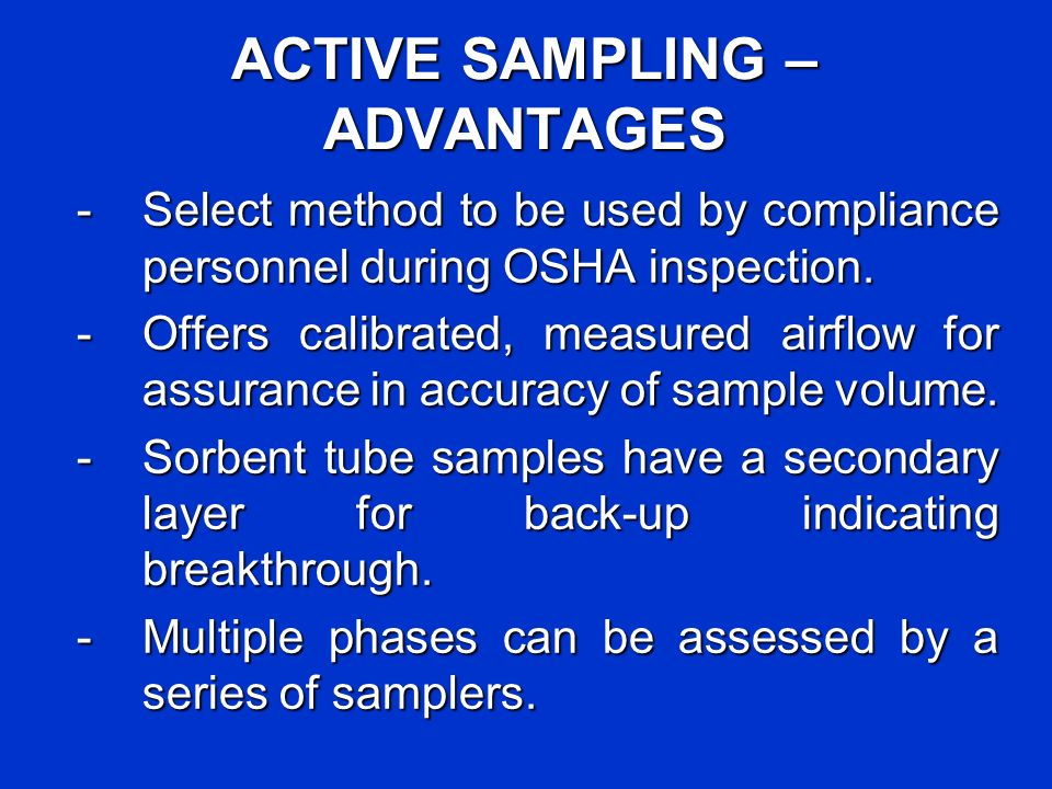 ACTIVE SAMPLING – ADVANTAGES - Select method to be used by compliance personnel during OSHA inspection. - Offers calibrated, measured airflow for assu
