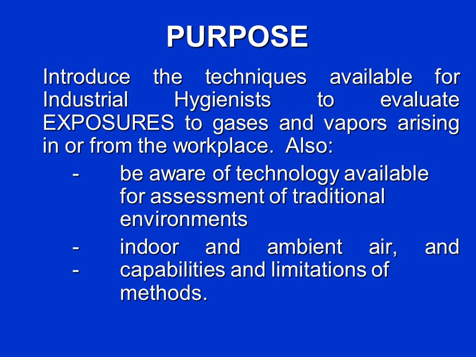 PURPOSE Introduce the techniques available for Industrial Hygienists to evaluate EXPOSURES to gases and vapors arising in or from the workplace. Also: