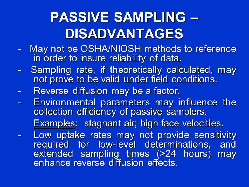 PASSIVE SAMPLING – DISADVANTAGES - May not be OSHA/NIOSH methods to reference in order to insure reliability of data. - Sampling rate, if theoreticall