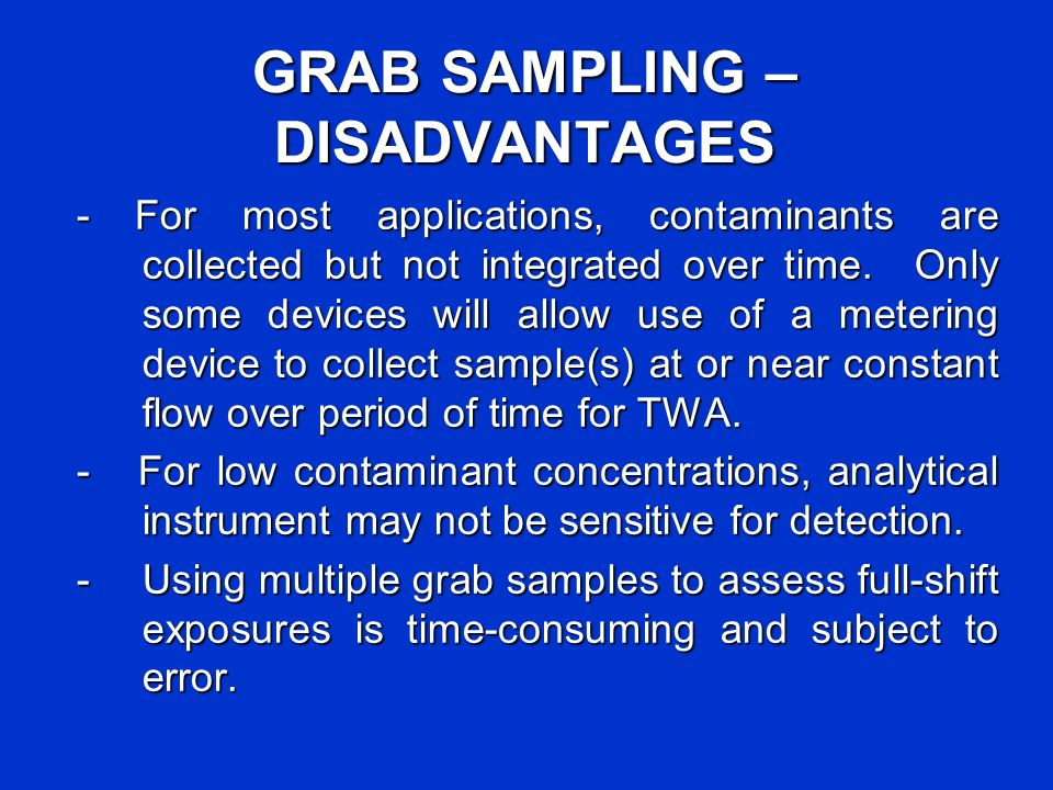 GRAB SAMPLING – DISADVANTAGES - For most applications, contaminants are collected but not integrated over time. Only some devices will allow use of a