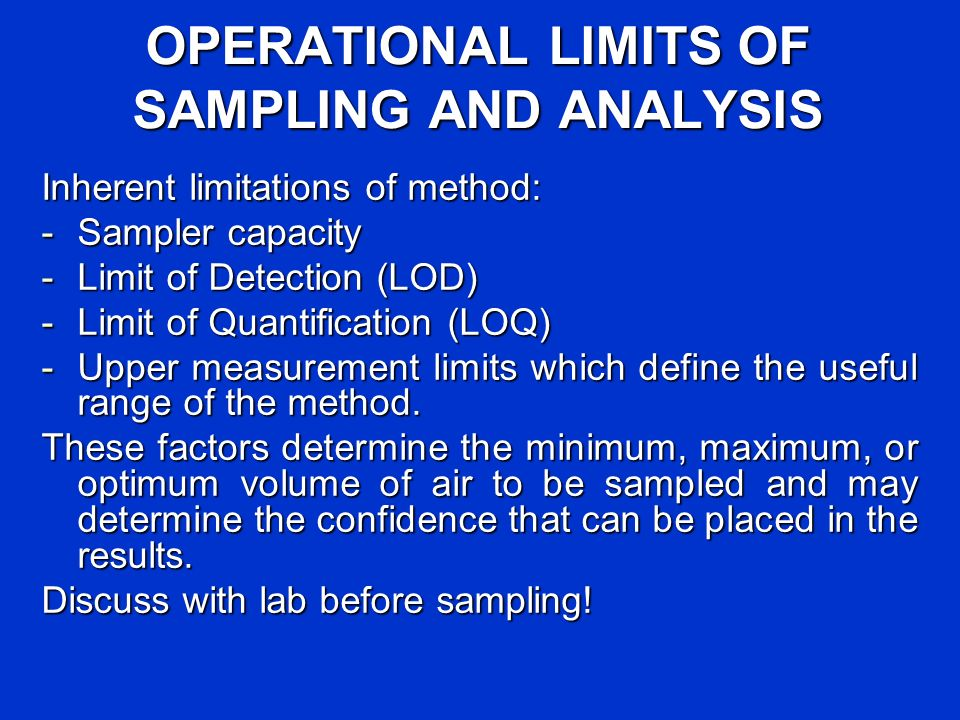 OPERATIONAL LIMITS OF SAMPLING AND ANALYSIS Inherent limitations of method: -Sampler capacity -Limit of Detection (LOD) -Limit of Quantification (LOQ)