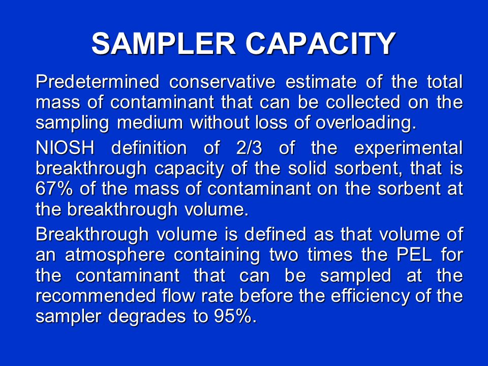SAMPLER CAPACITY Predetermined conservative estimate of the total mass of contaminant that can be collected on the sampling medium without loss of ove