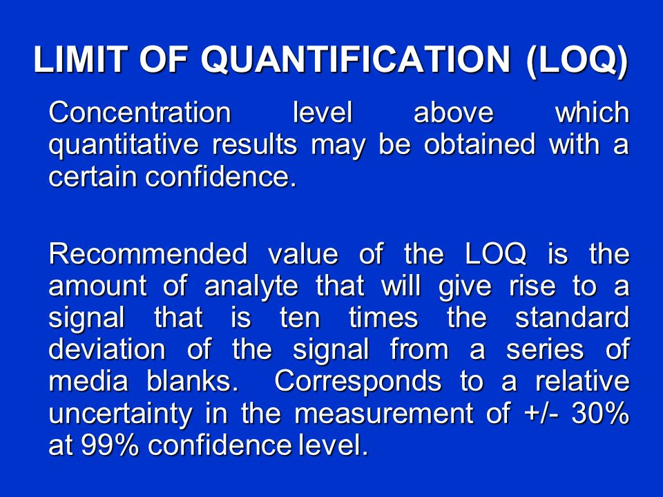LIMIT OF QUANTIFICATION (LOQ) Concentration level above which quantitative results may be obtained with a certain confidence. Recommended value of the