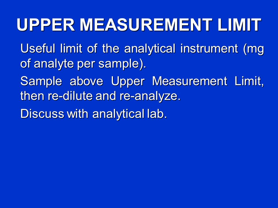UPPER MEASUREMENT LIMIT Useful limit of the analytical instrument (mg of analyte per sample). Sample above Upper Measurement Limit, then re-dilute and