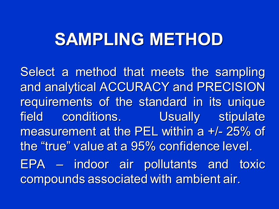 SAMPLING METHOD Select a method that meets the sampling and analytical ACCURACY and PRECISION requirements of the standard in its unique field conditi