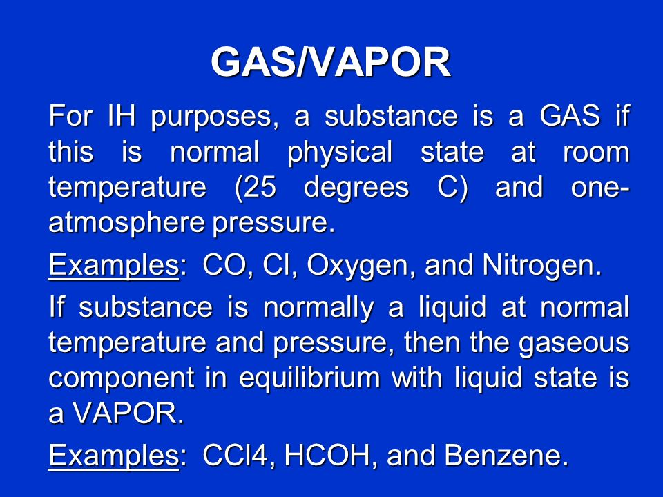 GAS/VAPOR For IH purposes, a substance is a GAS if this is normal physical state at room temperature (25 degrees C) and one- atmosphere pressure. Exam