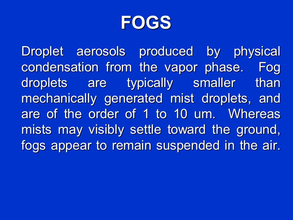 FOGS Droplet aerosols produced by physical condensation from the vapor phase. Fog droplets are typically smaller than mechanically generated mist drop