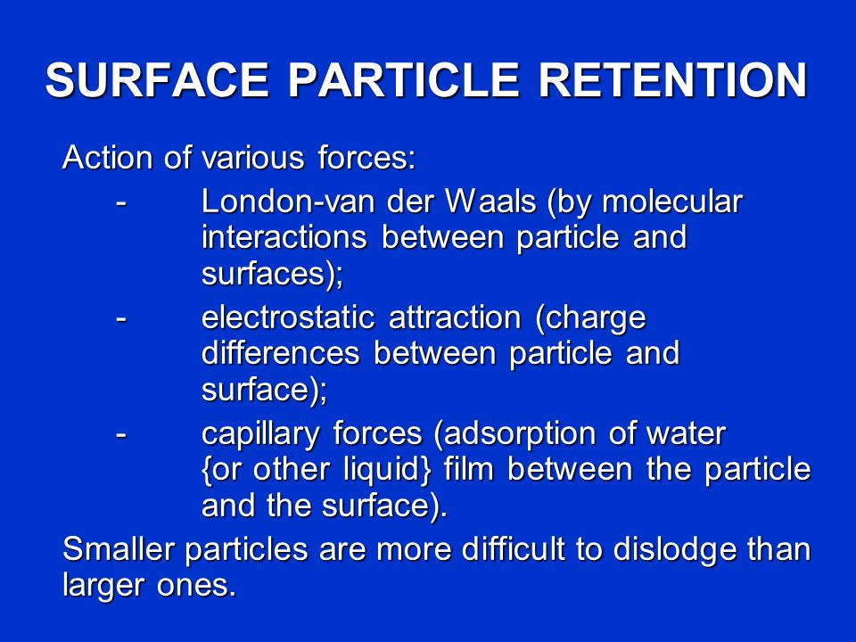 SURFACE PARTICLE RETENTION Action of various forces: - London-van der Waals (by molecular interactions between particle and surfaces); -electrostatic