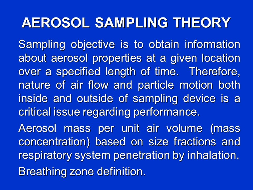 AEROSOL SAMPLING THEORY Sampling objective is to obtain information about aerosol properties at a given location over a specified length of time. Ther