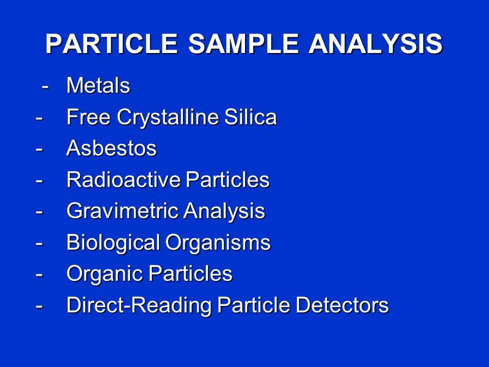 PARTICLE SAMPLE ANALYSIS -Metals -Metals -Free Crystalline Silica -Asbestos -Radioactive Particles -Gravimetric Analysis -Biological Organisms -Organi