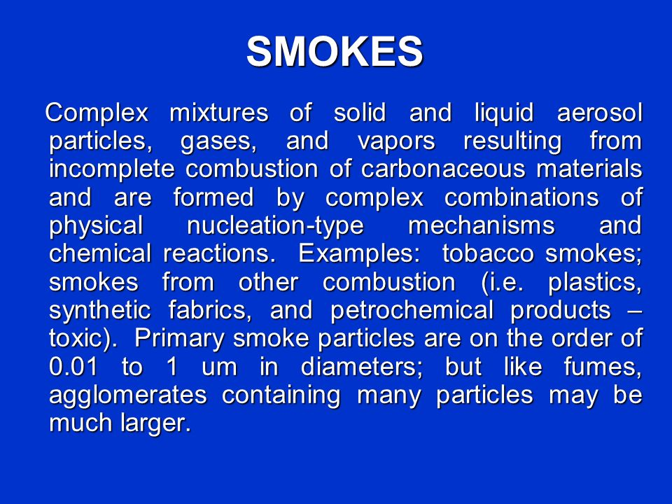 SMOKES Complex mixtures of solid and liquid aerosol particles, gases, and vapors resulting from incomplete combustion of carbonaceous materials and ar