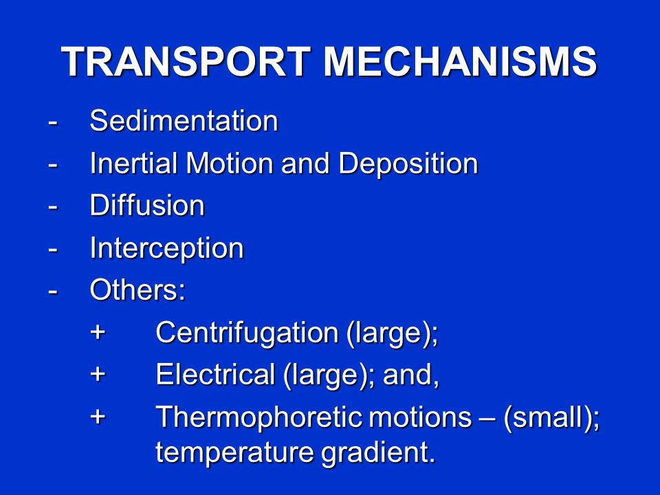 TRANSPORT MECHANISMS -Sedimentation -Inertial Motion and Deposition -Diffusion -Interception -Others: +Centrifugation (large); +Electrical (large); an