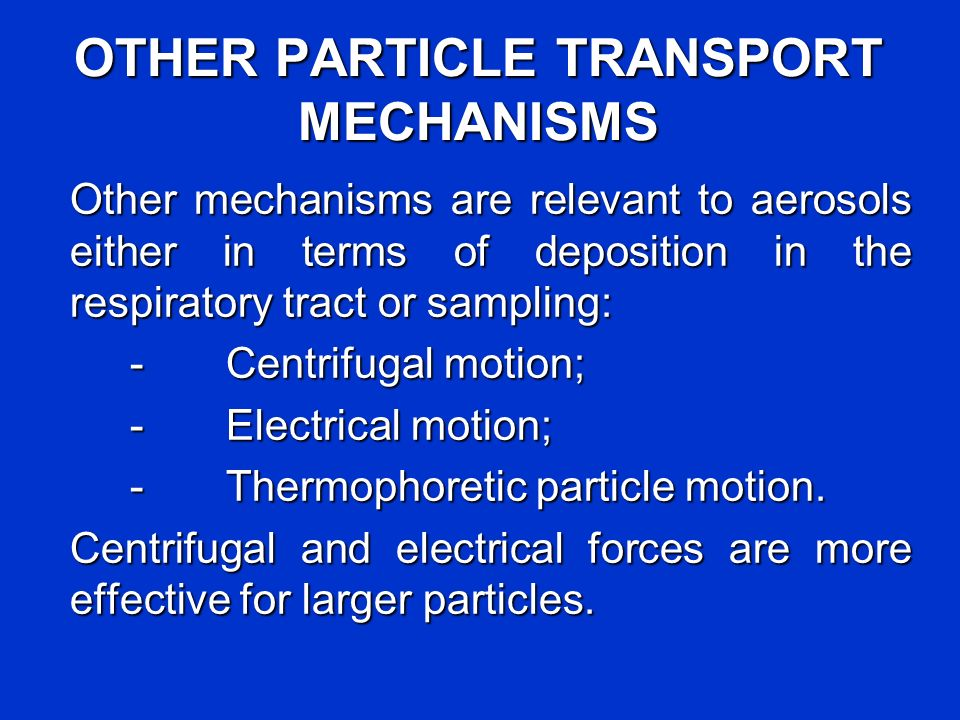 OTHER PARTICLE TRANSPORT MECHANISMS Other mechanisms are relevant to aerosols either in terms of deposition in the respiratory tract or sampling: - Ce