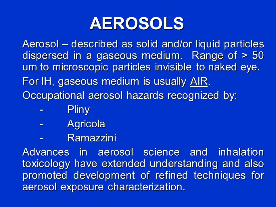 AEROSOLS Aerosol – described as solid and/or liquid particles dispersed in a gaseous medium. Range of > 50 um to microscopic particles invisible to na