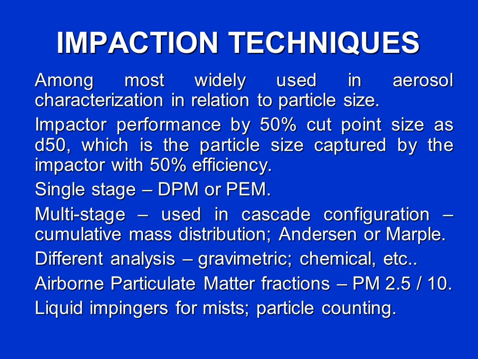 IMPACTION TECHNIQUES Among most widely used in aerosol characterization in relation to particle size. Impactor performance by 50% cut point size as d5