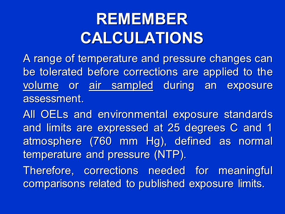 REMEMBER CALCULATIONS A range of temperature and pressure changes can be tolerated before corrections are applied to the volume or air sampled during