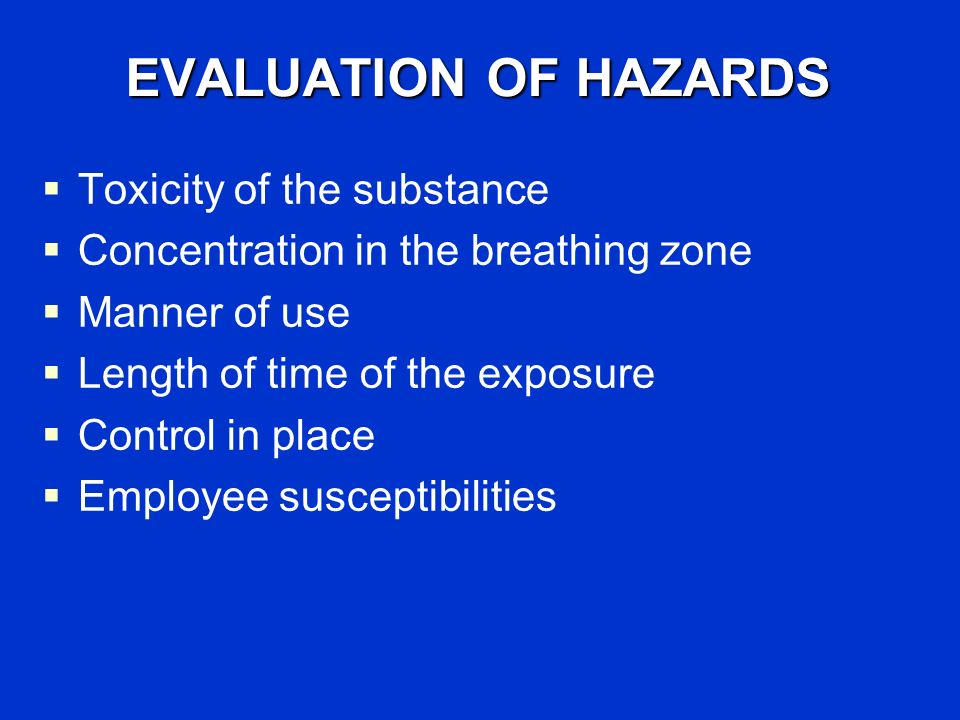 EVALUATION OF HAZARDS Toxicity of the substance Concentration in the breathing zone Manner of use Length of time of the exposure Control in place Employee susceptibilities