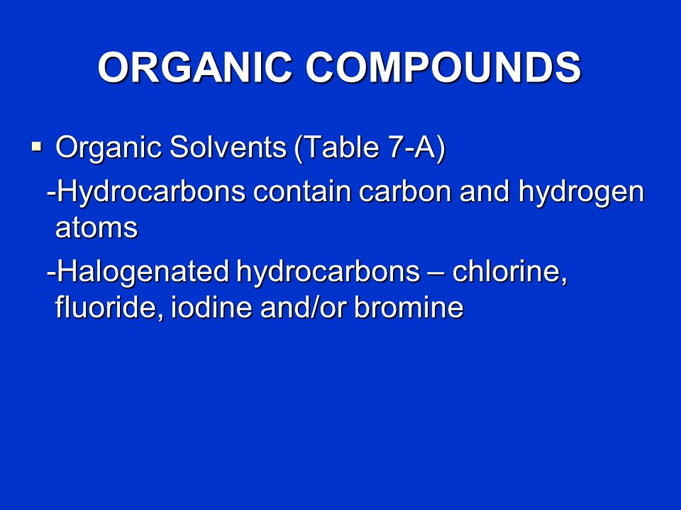ORGANIC COMPOUNDS Organic Solvents (Table 7-A) Organic Solvents (Table 7-A) -Hydrocarbons contain carbon and hydrogen atoms -Hydrocarbons contain carbon and hydrogen atoms -Halogenated hydrocarbons – chlorine, fluoride, iodine and/or bromine -Halogenated hydrocarbons – chlorine, fluoride, iodine and/or bromine