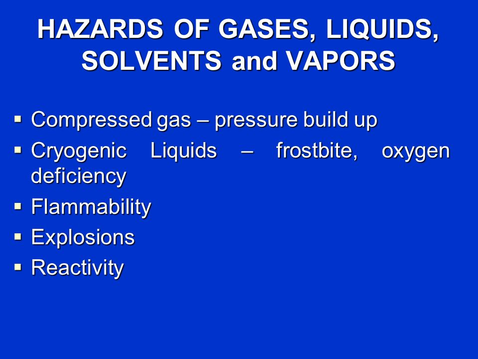 HAZARDS OF GASES, LIQUIDS, SOLVENTS and VAPORS Compressed gas – pressure build up Compressed gas – pressure build up Cryogenic Liquids – frostbite, oxygen deficiency Cryogenic Liquids – frostbite, oxygen deficiency Flammability Flammability Explosions Explosions Reactivity Reactivity