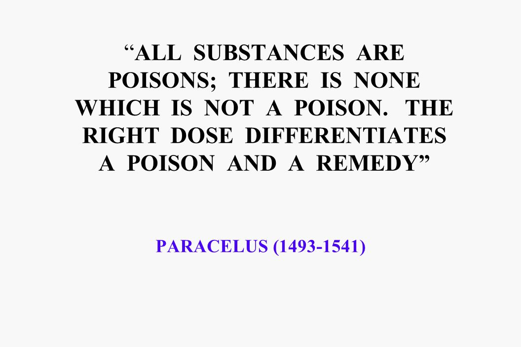 ALL SUBSTANCES ARE POISONS; THERE IS NONE WHICH IS NOT A POISON. THE RIGHT DOSE DIFFERENTIATES A POISON AND A REMEDY PARACELUS (1493-1541)