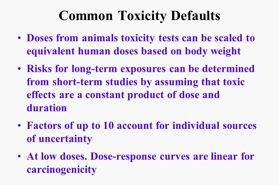 Common Toxicity Defaults Doses from animals toxicity tests can be scaled to equivalent human doses based on body weight Risks for long-term exposures