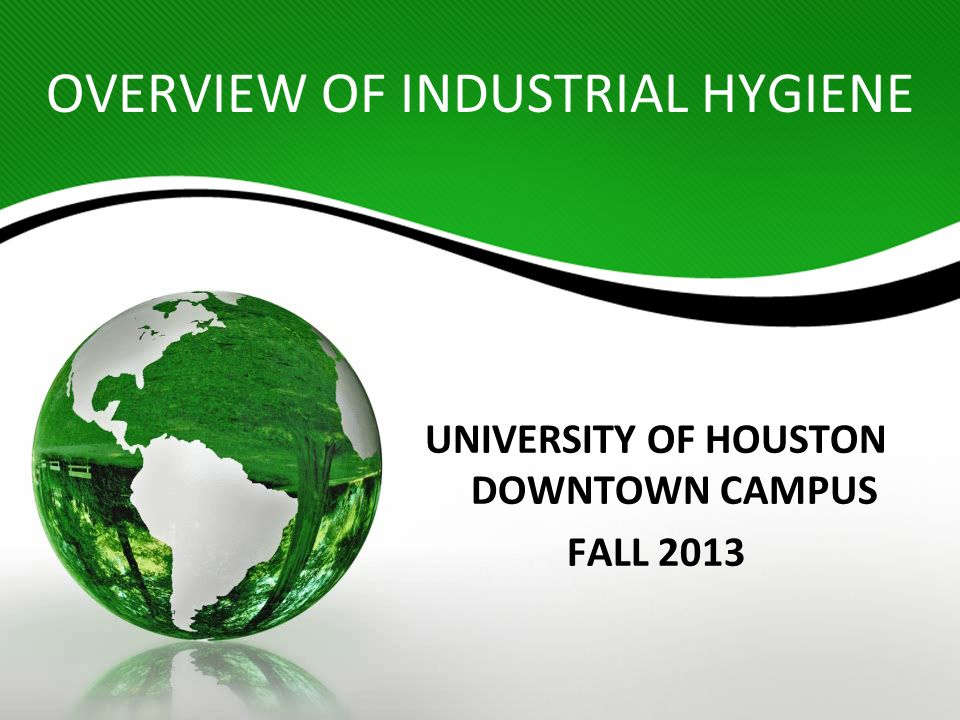 OVERVIEW OF INDUSTRIAL HYGIENE UNIVERSITY OF HOUSTON DOWNTOWN CAMPUS FALL 2013