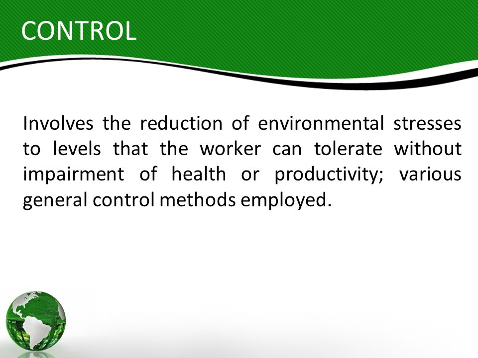 CONTROL Involves the reduction of environmental stresses to levels that the worker can tolerate without impairment of health or productivity; various