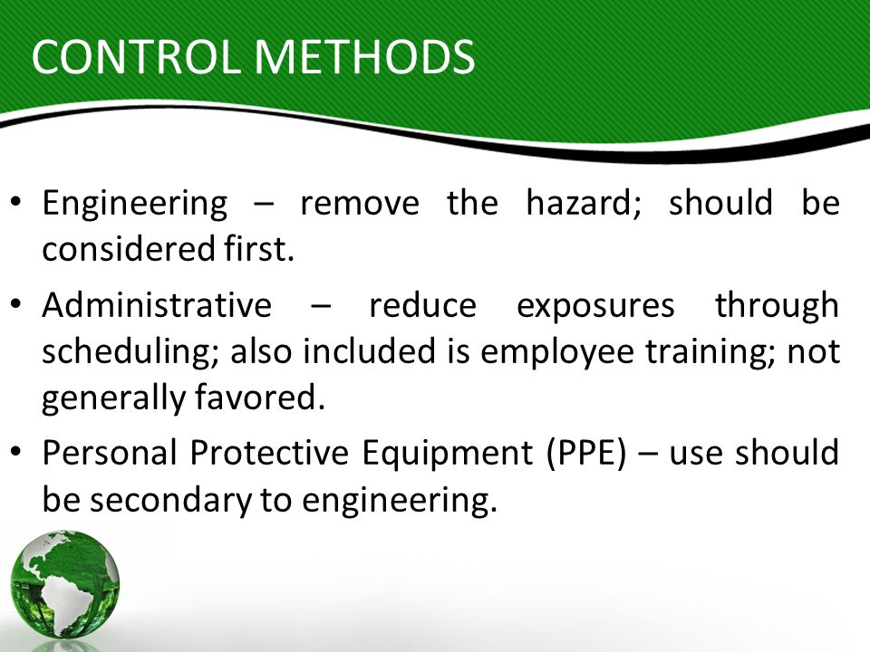 CONTROL METHODS Engineering – remove the hazard; should be considered first. Administrative – reduce exposures through scheduling; also included is em
