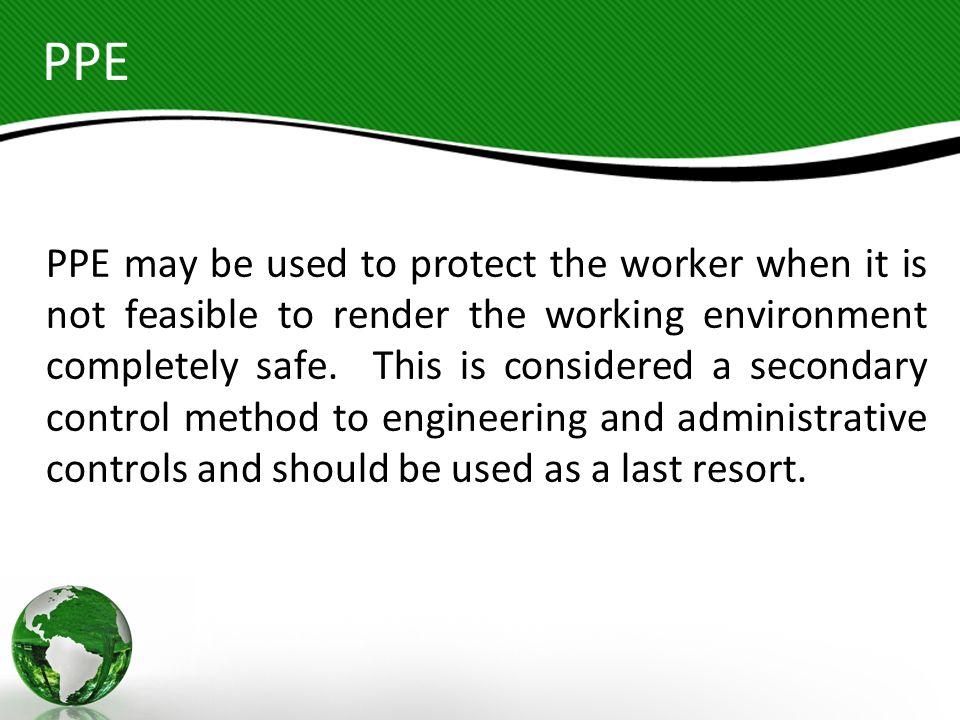PPE PPE may be used to protect the worker when it is not feasible to render the working environment completely safe. This is considered a secondary co