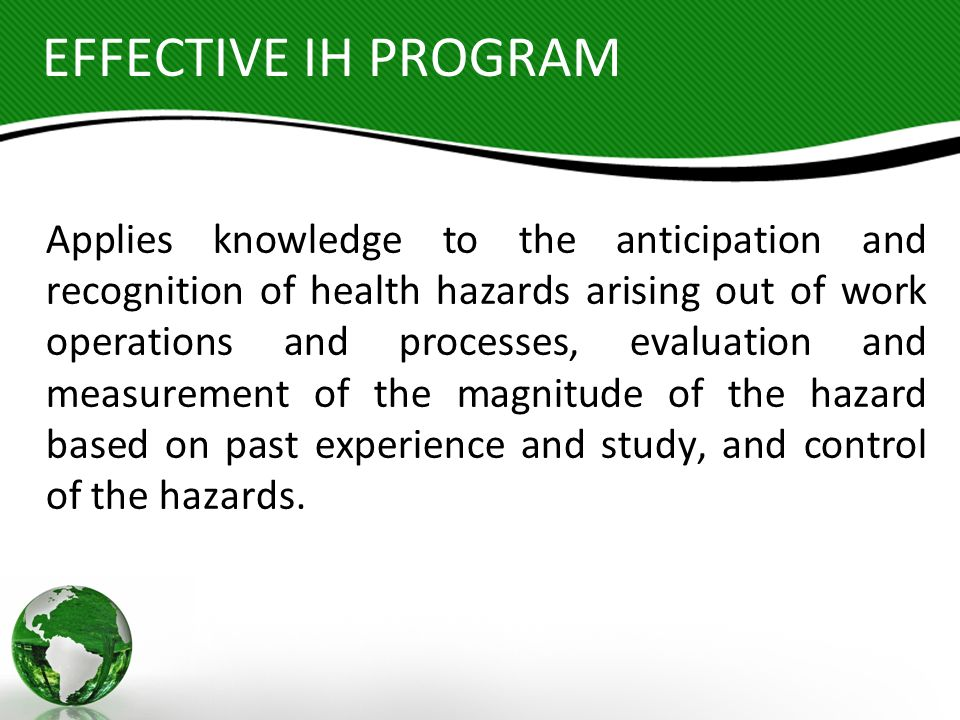 EFFECTIVE IH PROGRAM Applies knowledge to the anticipation and recognition of health hazards arising out of work operations and processes, evaluation