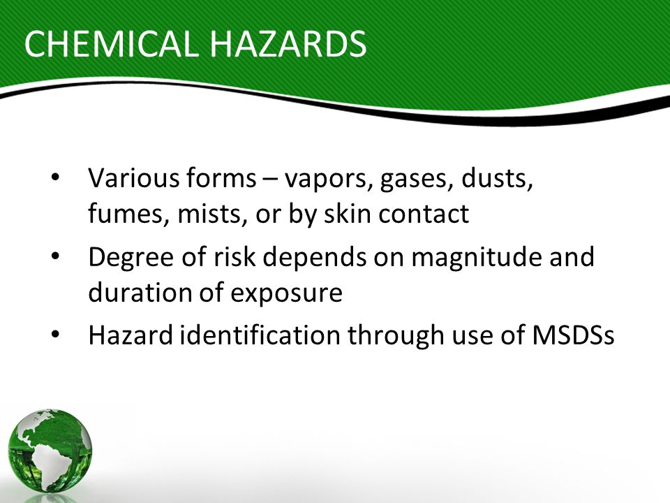 CHEMICAL HAZARDS Various forms – vapors, gases, dusts, fumes, mists, or by skin contact Degree of risk depends on magnitude and duration of exposure H