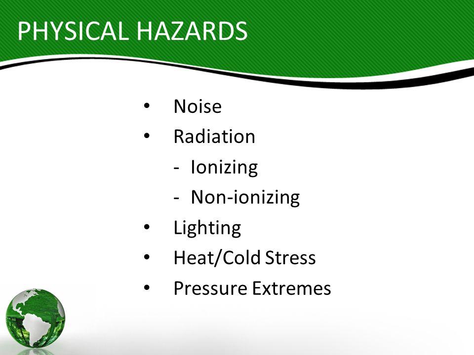 PHYSICAL HAZARDS Noise Radiation -Ionizing -Non-ionizing Lighting Heat/Cold Stress Pressure Extremes
