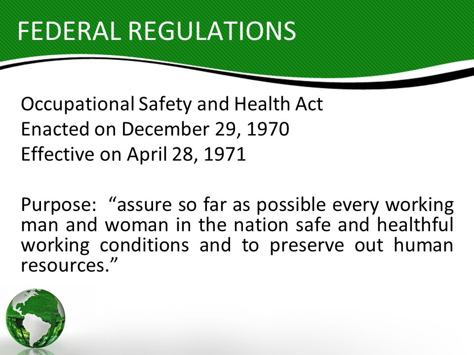 FEDERAL REGULATIONS Occupational Safety and Health Act Enacted on December 29, 1970 Effective on April 28, 1971 Purpose: assure so far as possible eve