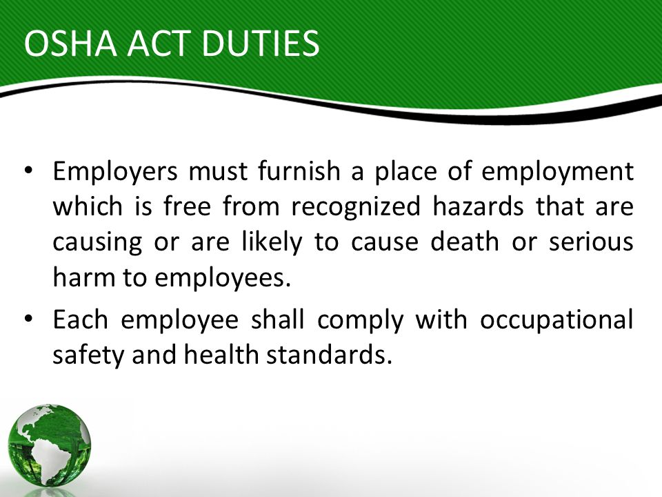 OSHA ACT DUTIES Employers must furnish a place of employment which is free from recognized hazards that are causing or are likely to cause death or se