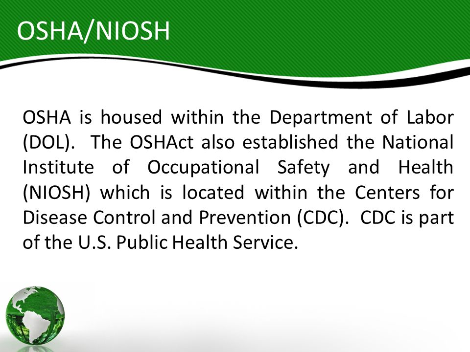 OSHA/NIOSH OSHA is housed within the Department of Labor (DOL). The OSHAct also established the National Institute of Occupational Safety and Health (