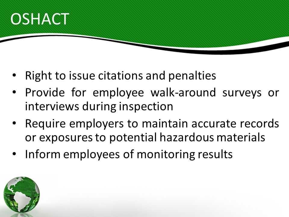 OSHACT Right to issue citations and penalties Provide for employee walk-around surveys or interviews during inspection Require employers to maintain a
