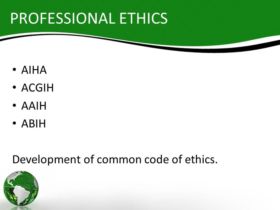 PROFESSIONAL ETHICS AIHA ACGIH AAIH ABIH Development of common code of ethics.